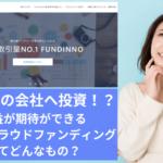 FUNDINNO(ファンディーノ)の評判は?未上場会社へ投資ができる株式投資型クラウドファンディングの魅力を調査!